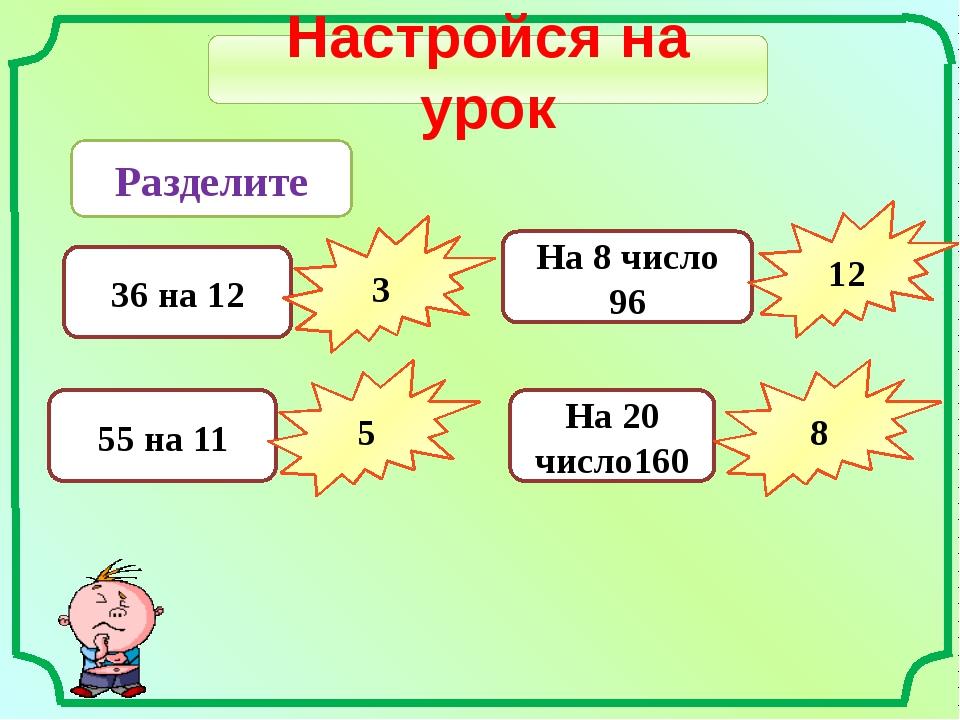 Настройся на урок Разделите 36 на 12 3 55 на 11 5 На 8 число 96 12 На 20 числ...