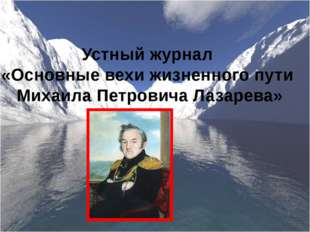 Устный журнал «Основные вехи жизненного пути Михаила Петровича Лазарева»