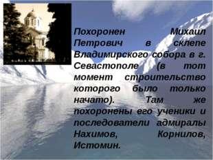 Похоронен Михаил Петрович в склепе Владимирского собора в г. Севастополе (в т