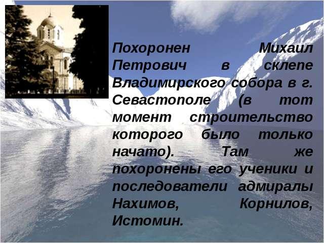 Похоронен Михаил Петрович в склепе Владимирского собора в г. Севастополе (в т...