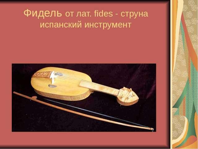 Фидель от лат. fides - струна испанский инструмент