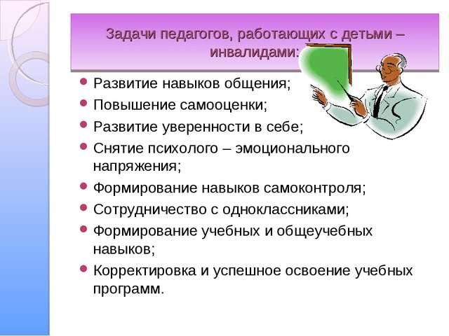 Задачи педагогов, работающих с детьми – инвалидами: Развитие навыков общения;...