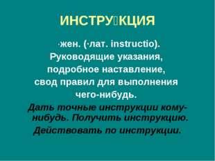 ИНСТРУ́КЦИЯ ·жен. (·лат. instructio). Руководящие указания, подробное наставл
