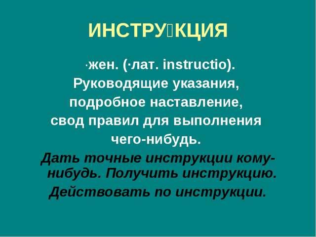 ИНСТРУ́КЦИЯ ·жен. (·лат. instructio). Руководящие указания, подробное наставл...
