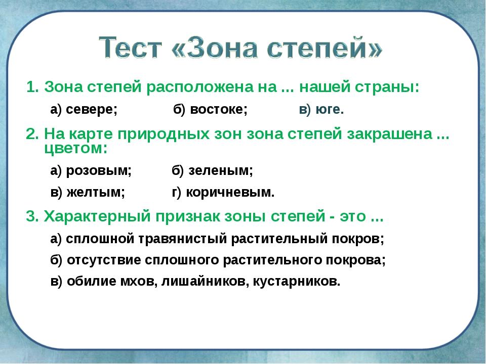 1. Зона степей расположена на ... нашей страны: а) севере; б) востоке; в) юг...