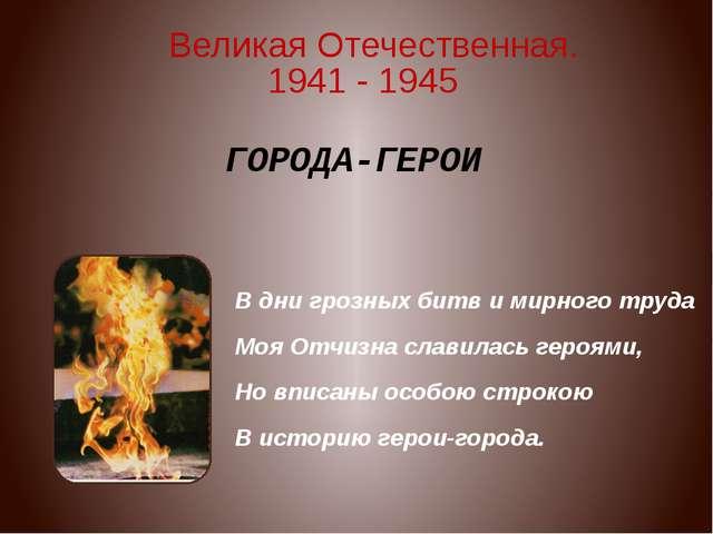 ГОРОДА-ГЕРОИ В дни грозных битв и мирного труда Моя Отчизна славилась героями...