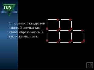100 От данных 5 квадратов отнять 3 спички так, чтобы образовалось 3 таких же