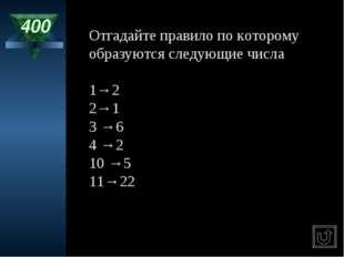 400 Отгадайте правило по которому образуются следующие числа 1→2 2→1 3 →6 4 →