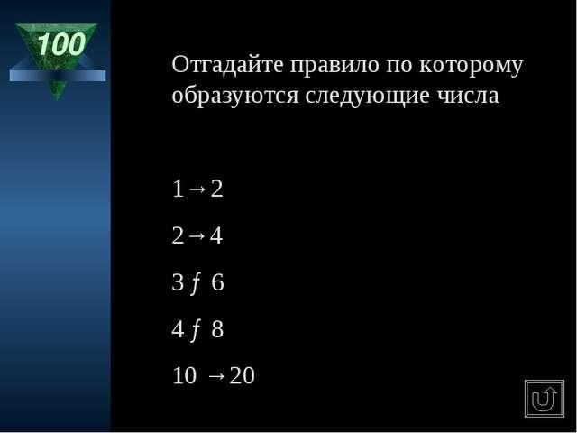 100 Отгадайте правило по которому образуются следующие числа 1→2 2→4 3 →6 4 →...