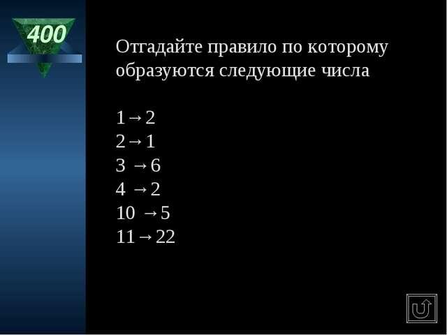 400 Отгадайте правило по которому образуются следующие числа 1→2 2→1 3 →6 4 →...