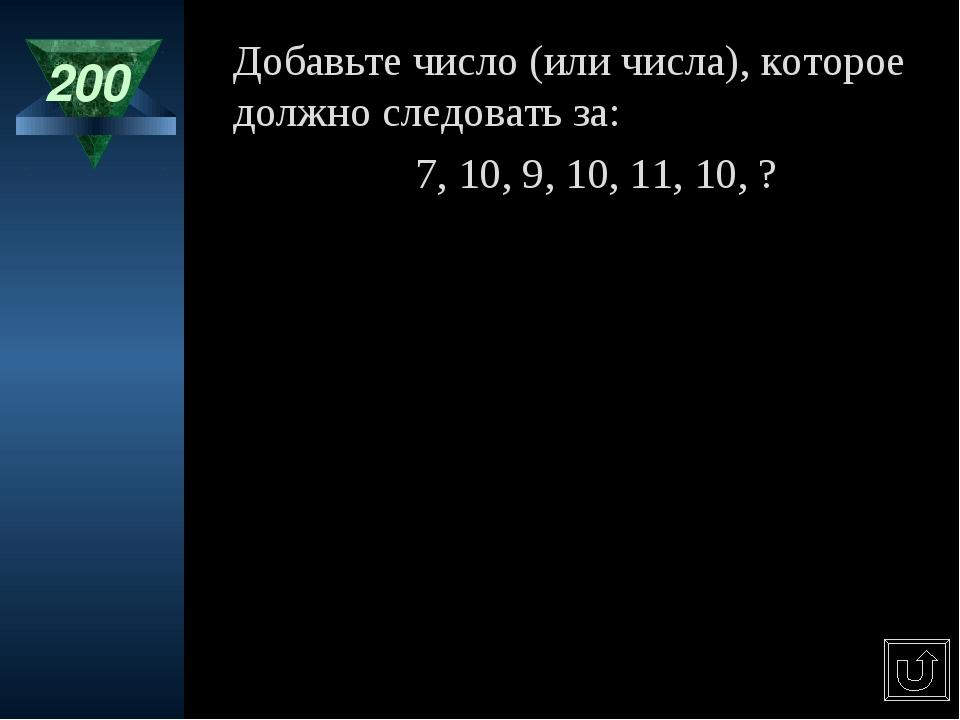 200 Добавьте число (или числа), которое должно следовать за: 7, 10, 9, 10, 11...