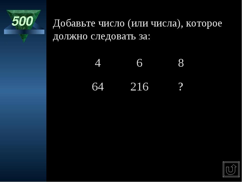 500 Добавьте число (или числа), которое должно следовать за: 468 64216?