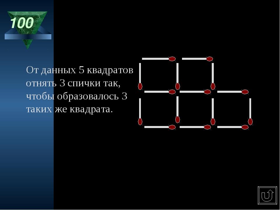 100 От данных 5 квадратов отнять 3 спички так, чтобы образовалось 3 таких же...