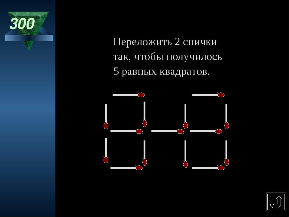 300 Переложить 2 спички так, чтобы получилось 5 равных квадратов.