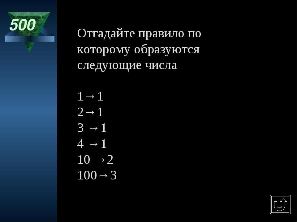 500 Отгадайте правило по которому образуются следующие числа 1→1 2→1 3 →1 4 →...