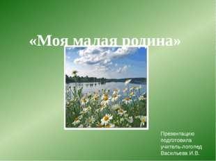 Презентацию подготовила учитель-логопед Васильева И.В. «Моя малая родина»