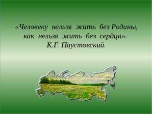 «Человеку нельзя жить без Родины, как нельзя жить без сердца». К.Г. Паустовс