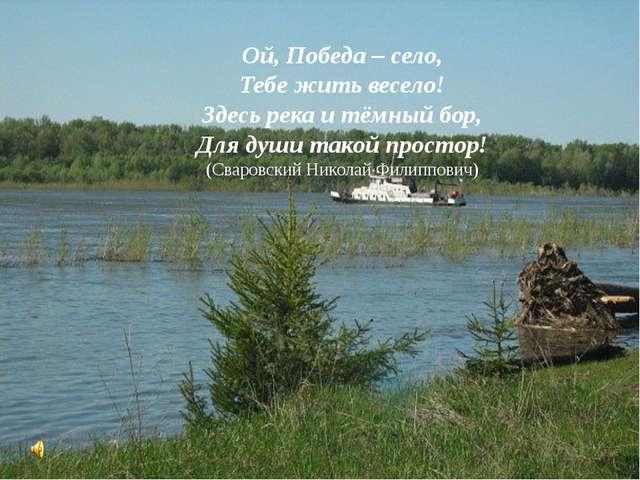 Ой, Победа – село, Тебе жить весело! Здесь река и тёмный бор, Для души такой...