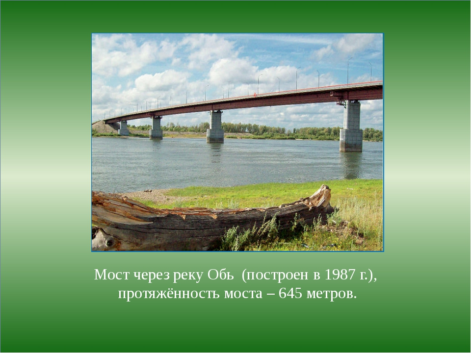 Мост через реку Обь (построен в 1987 г.), протяжённость моста – 645 метров.
