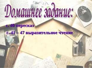 с. 41 – 47 выразительное чтение с. 40 пересказ