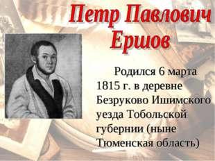 Родился 6 марта 1815 г. в деревне Безруково Ишимского уезда Тобольской губер