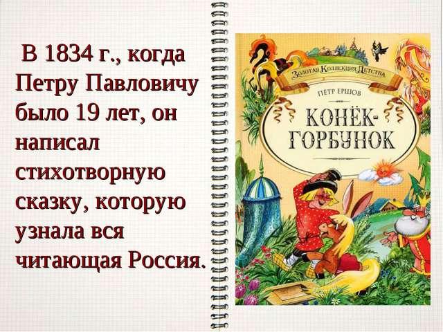 В 1834 г., когда Петру Павловичу было 19 лет, он написал стихотворную сказку...