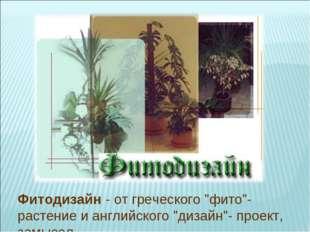 """Фитодизайн - от греческого """"фито""""- растение и английского """"дизайн""""- проект, з"""