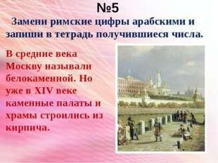 №5 Замени римские цифры арабскими и запиши в тетрадь получившиеся числа. В ср