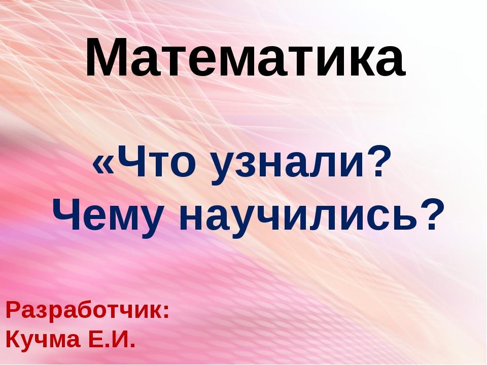 Математика Разработчик: Кучма Е.И. «Что узнали? Чему научились?