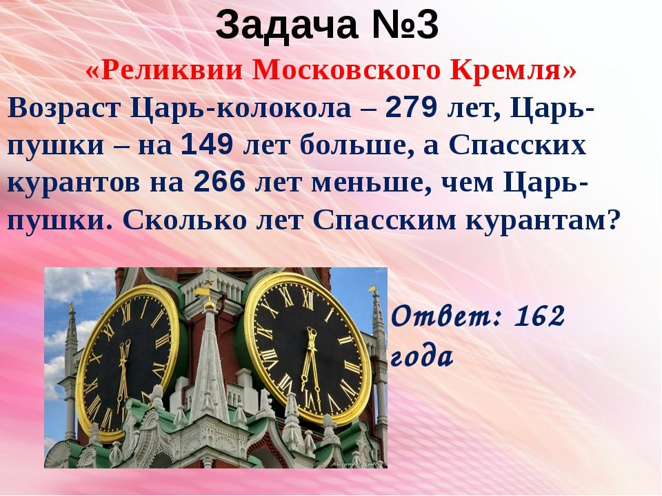 Задача №3 «Реликвии Московского Кремля» Возраст Царь-колокола – 279 лет, Царь...