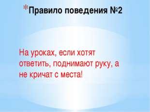 Правило поведения №2 На уроках, если хотят ответить, поднимают руку, а не кри