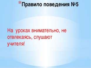 Правило поведения №5 На уроках внимательно, не отвлекаясь, слушают учителя!