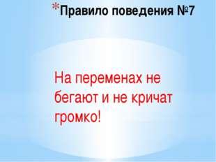 Правило поведения №7 На переменах не бегают и не кричат громко!