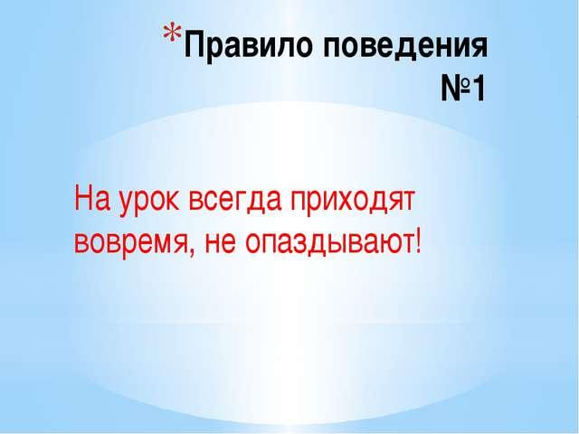 Правило поведения №1 На урок всегда приходят вовремя, не опаздывают!