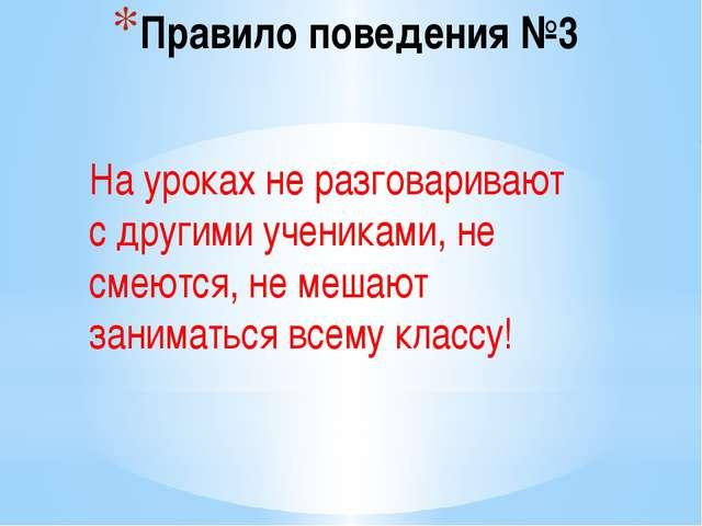 Правило поведения №3 На уроках не разговаривают с другими учениками, не смеют...