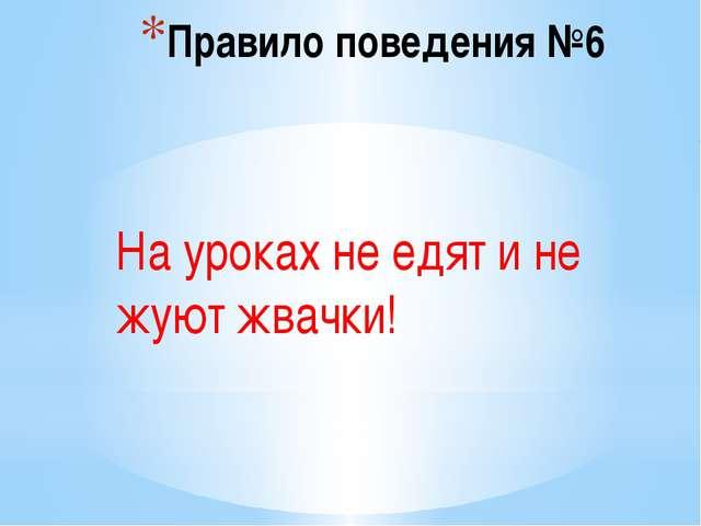 Правило поведения №6 На уроках не едят и не жуют жвачки!