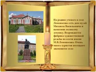 На родине ученого в селе Ломоносово есть дом-музей Михаила Васильевича и памя