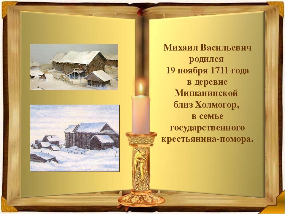 Михаил Васильевич родился 19 ноября 1711 года вдеревне Мишанинской близ Хо...