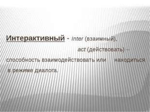 Интерактивный - Inter (взаимный), act (действовать) – способность взаимодейст
