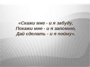 «Скажи мне - и я забуду, Покажи мне - и я запомню, Дай сделать - и я пойму».