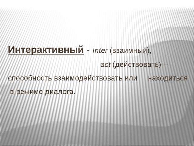 Интерактивный - Inter (взаимный), act (действовать) – способность взаимодейст...