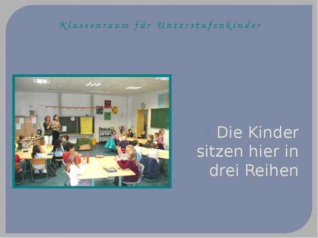 Klassenraum für Unterstufenkinder Die Kinder sitzen hier in drei Reihen