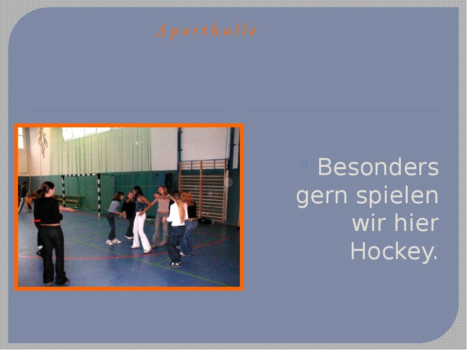 Sporthalle Besonders gern spielen wir hier Hockey.
