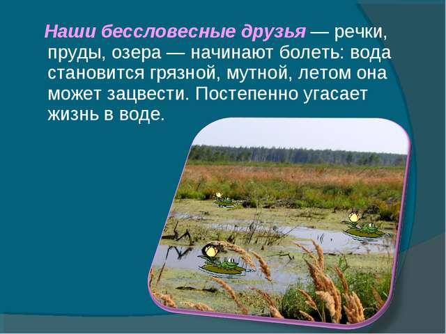 Наши бессловесные друзья — речки, пруды, озера — начинают болеть: вода стано...
