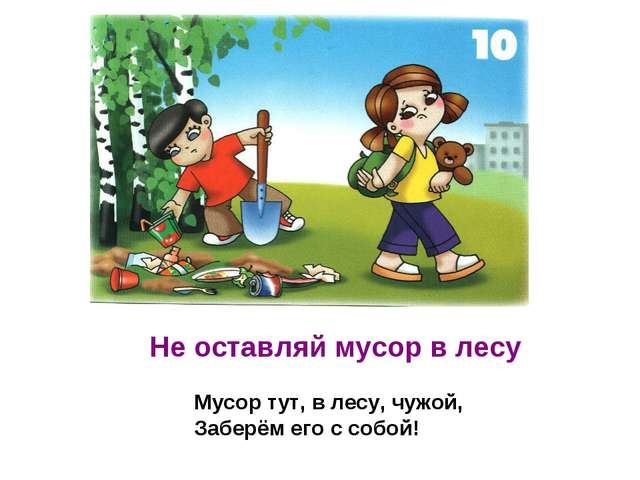 Не оставляй мусор в лесу Мусор тут, в лесу, чужой, Заберём его с собой!