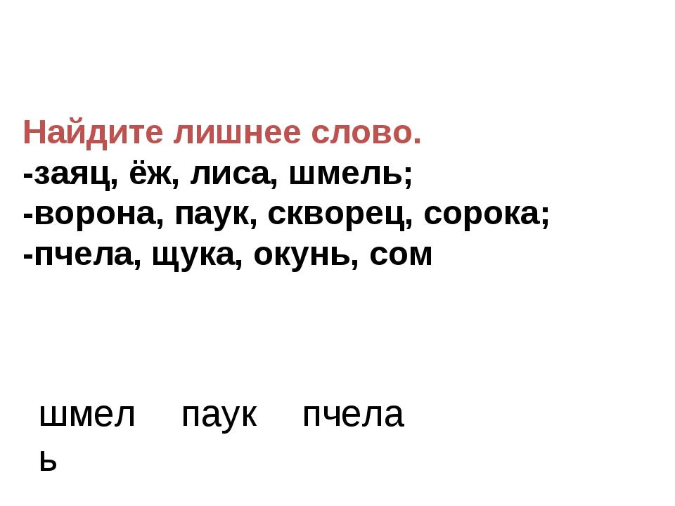 Найдите лишнее слово. -заяц, ёж, лиса, шмель; -ворона, паук, скворец, сорока;...