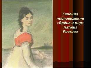 Героиня произведения «Война и мир» Наташа Ростова