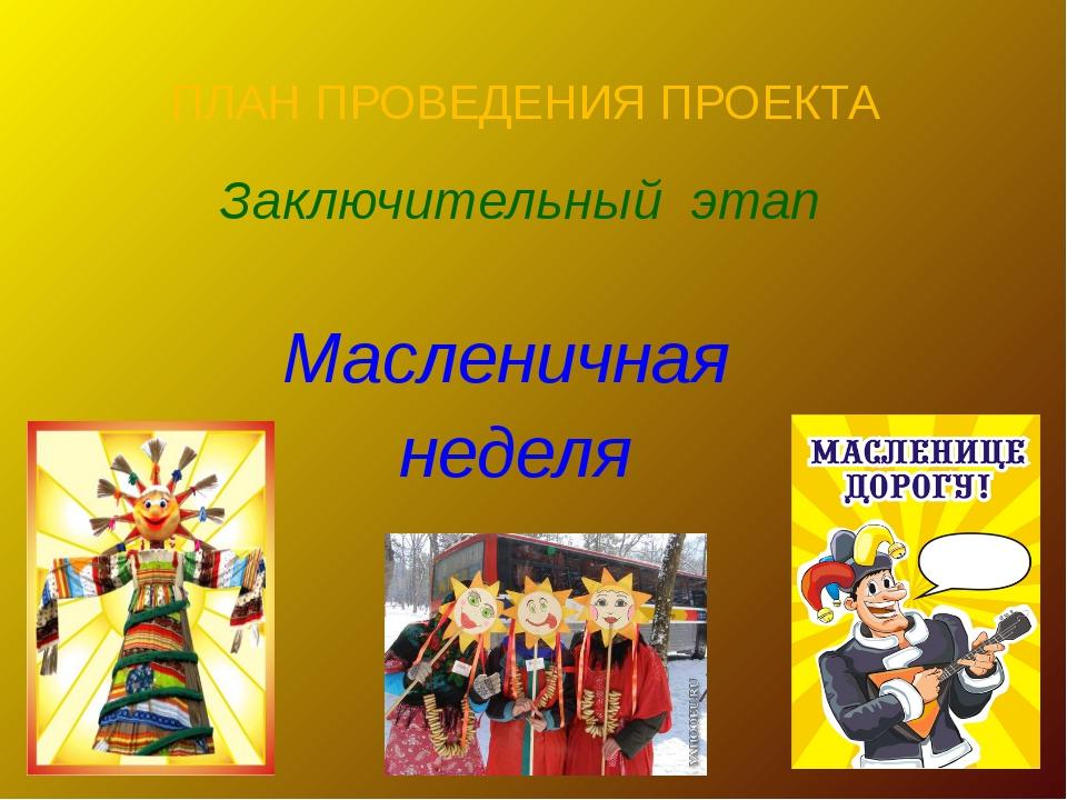 ПЛАН ПРОВЕДЕНИЯ ПРОЕКТА Заключительный этап Масленичная неделя