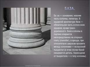 Ба́за — основание, нижняя часть колонны, пилястры. В ордерной архитектуре баз