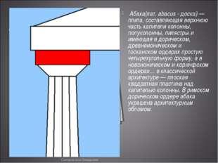 Абака(лат. abacus - доска) — плита, составляющая верхнюю часть капители коло